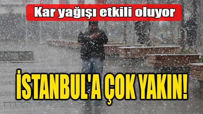 İSTANBUL'A ÇOK YAKIN!
