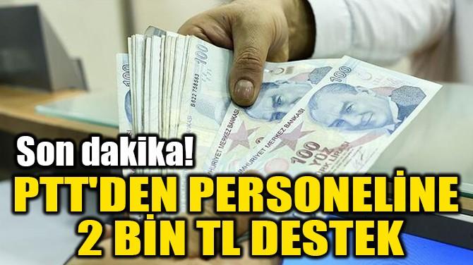 PTT'DEN PERSONELİNE  2 BİN TL DESTEK