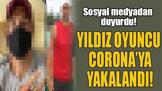 YILDIZ OYUNCU  CORONA'YA YAKALANDI!