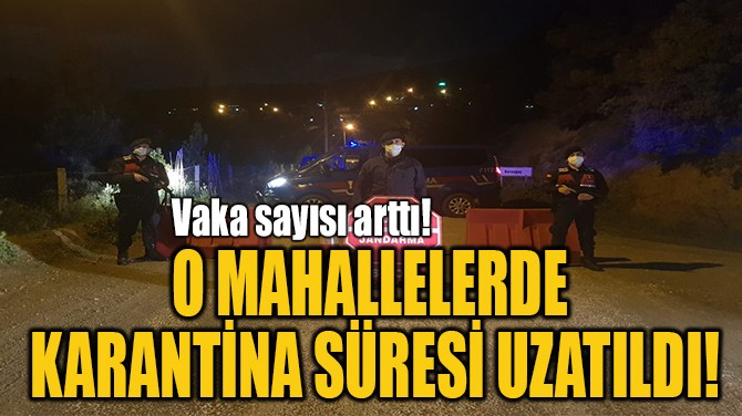 O MAHALLELERDE  KARANTİNA SÜRESİ UZATILDI!