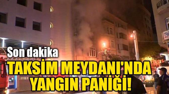 TAKSİM MEYDANI'NDA YANGIN PANİĞİ!