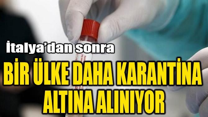 BİR ÜLKE DAHA KARANTİNA  ALTINA ALINIYOR