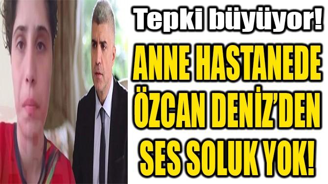 ANNE HASTANEDE ÖZCAN DENİZ'DEN SES SOLUK YOK!