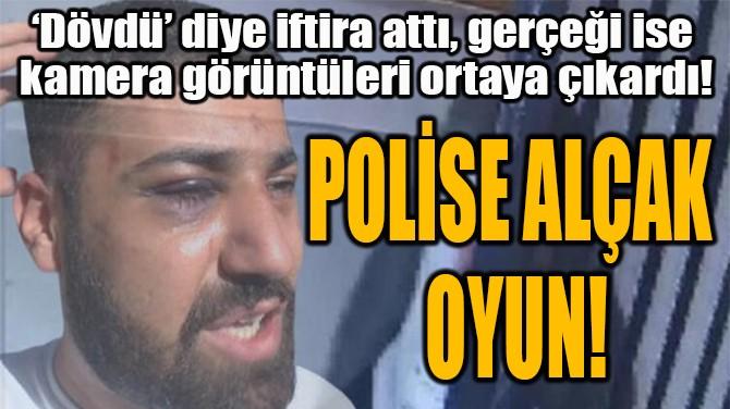 POLİSE ALÇAK  OYUN!