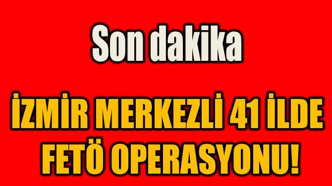 İZMİR MERKEZLİ 41 İLDE  FETÖ OPERASYONU!