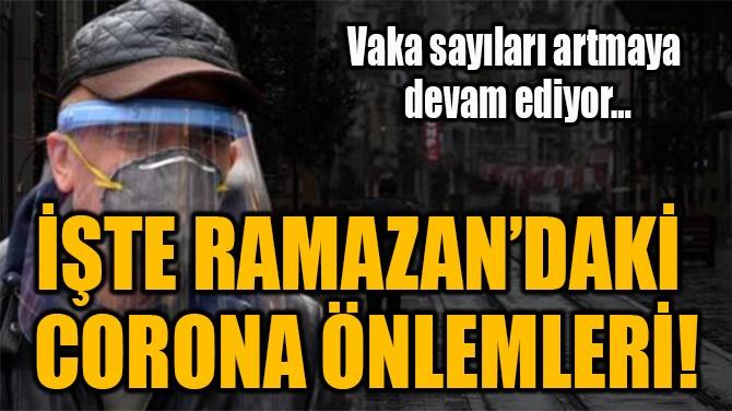 İŞTE RAMAZAN'DAKİ  CORONA ÖNLEMLERİ!