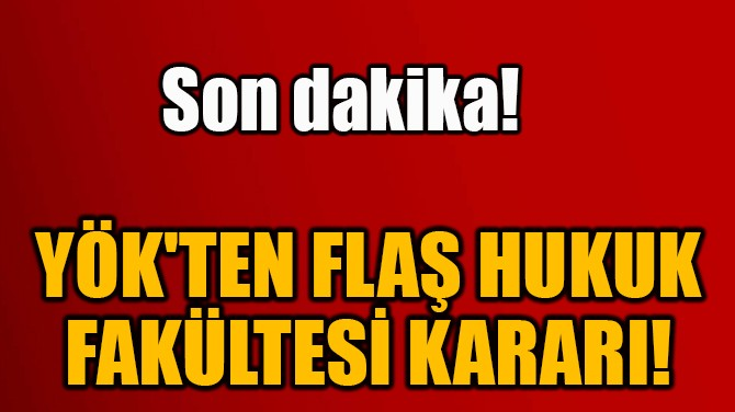 YÖK'TEN FLAŞ HUKUK  FAKÜLTESİ KARARI!