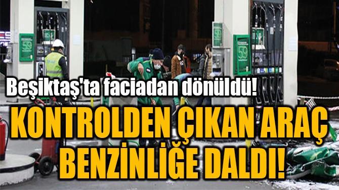 KONTROLDEN ÇIKAN ARAÇ  BENZİNLİĞE DALDI!