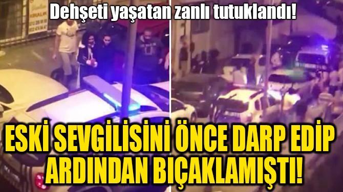 ESKİ SEVGİLİSİNİ ÖNCE DARP EDİP, ARDINDAN BIÇAKLAMIŞTI!