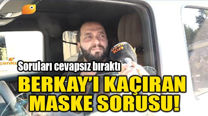 BERKAY'I KAÇIRAN MASKE SORUSU!