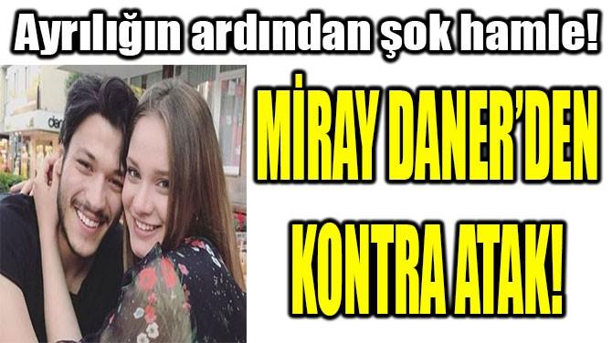 MİRAY DANER'DEN KONTRA ATAK!
