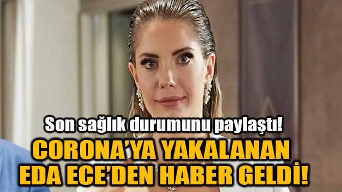 CORONA'YA YAKALANAN EDA ECE'DEN HABER GELDİ!