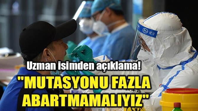 """""""MUTASYONU FAZLA ABARTMAMALIYIZ"""""""
