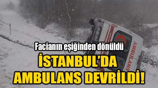 İSTANBUL'DA AMBULANS DEVRİLDİ!