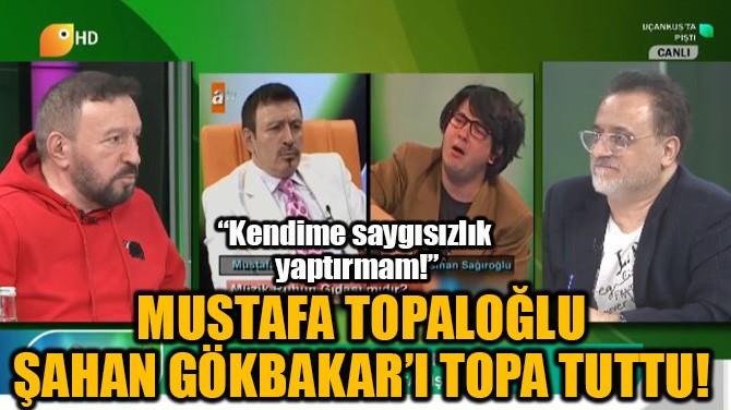 MUSTAFA TOPALOĞLU ŞAHAN GÖKBAKAR'I TOPA TUTTU!