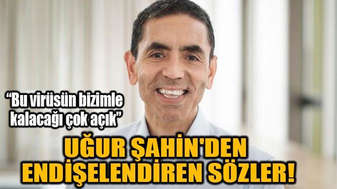 BİONTECH CEO'SU UĞUR ŞAHİN'DEN ENDİŞELENDİREN SÖZLER!