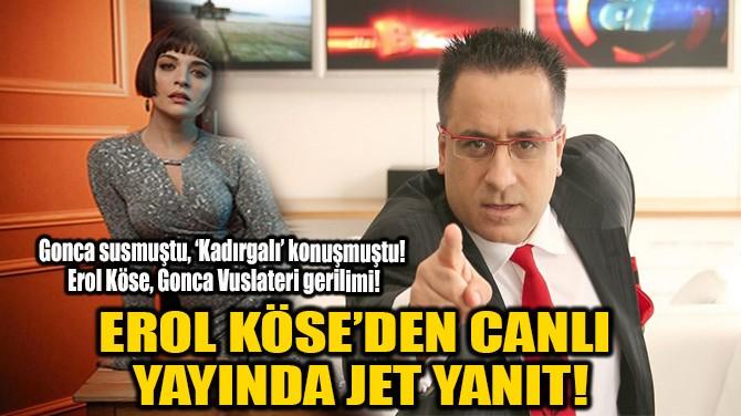 EROL KÖSE'DEN GONCA VUSLATERİ'YE JET YANIT!