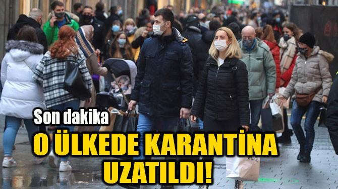 O ÜLKEDE KARANTİNA UZATILDI!