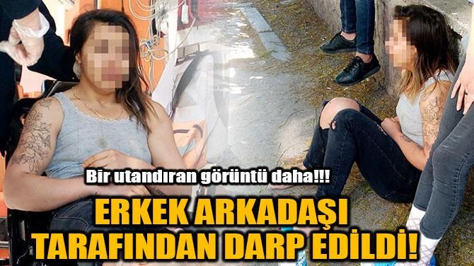 ERKEK ARKADAŞI  TARAFINDAN DARP EDİLDİ!
