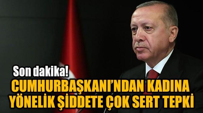 CUMHURBAŞKANI'NDAN KADINA  YÖNELİK ŞİDDETE ÇOK SERT TEPKİ