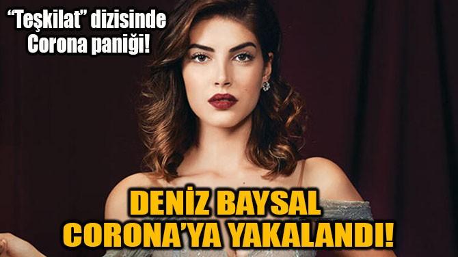 DENİZ BAYSAL CORONA'YA YAKALANDI!