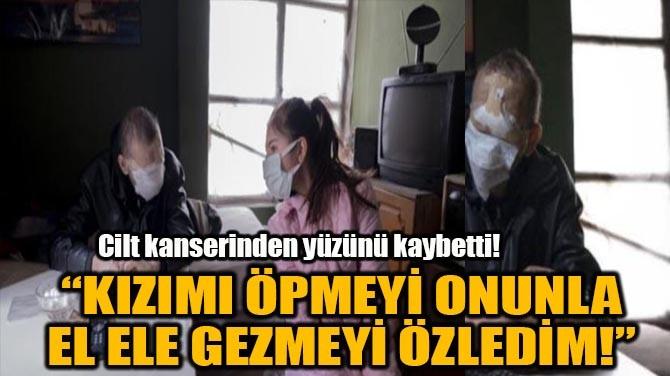 """""""KIZIMI ÖPMEYİ ONUNLA EL ELE GEZMEYİ ÖZLEDİM!"""""""