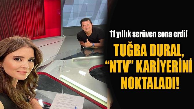 """TUĞBA DURAL,  """"NTV"""" KARİYERİNİ  NOKTALADI!"""