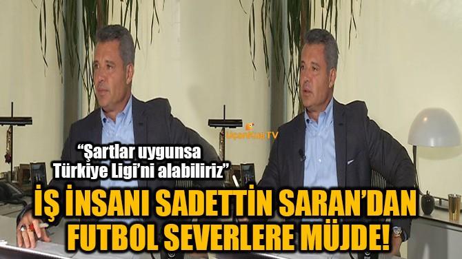 ÜNLÜ İŞ İNSANI SADETTİN SARAN'DAN  FUTBOL SEVERLERE MÜJDE!