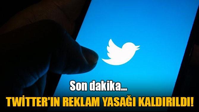 TWİTTER'IN REKLAM YASAĞI KALDIRILDI!