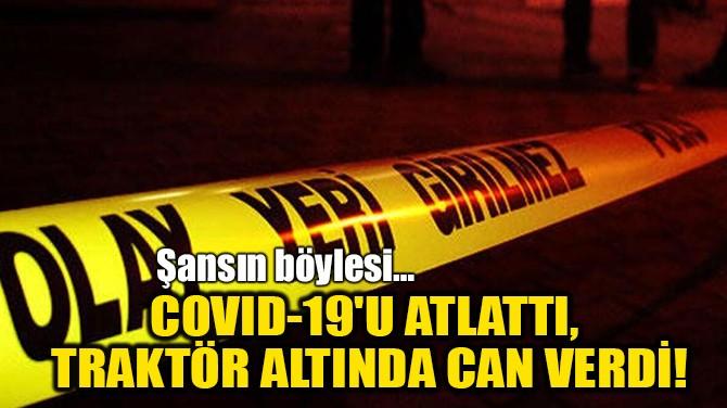 COVID-19'U ATLATTI, TRAKTÖR ALTINDA CAN VERDİ!
