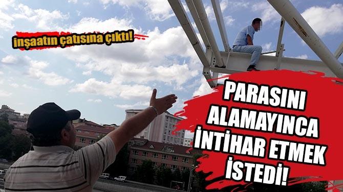 PARASINI ALAMAYINCA İNTİHAR ETMEK İSTEDİ!