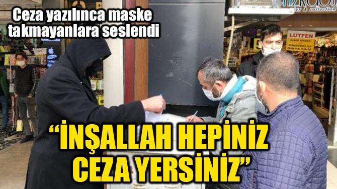 """""""İNŞALLAH HEPİNİZ CEZA YERSİNİZ"""""""