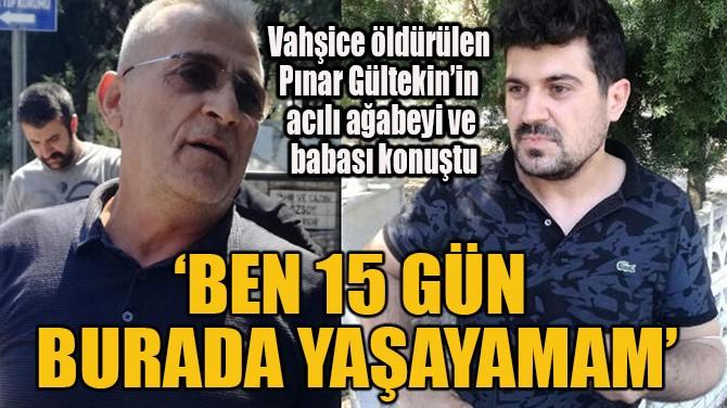 'BEN 15 GÜN BURADA YAŞAYAMAM'