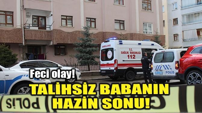 TALİHSİZ BABANIN HAZİN SONU!