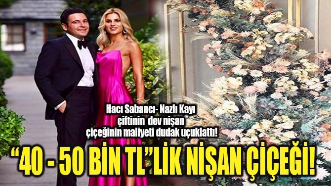 """""""40 - 50 BİN TL""""LİK NİŞAN ÇİÇEĞİ!"""