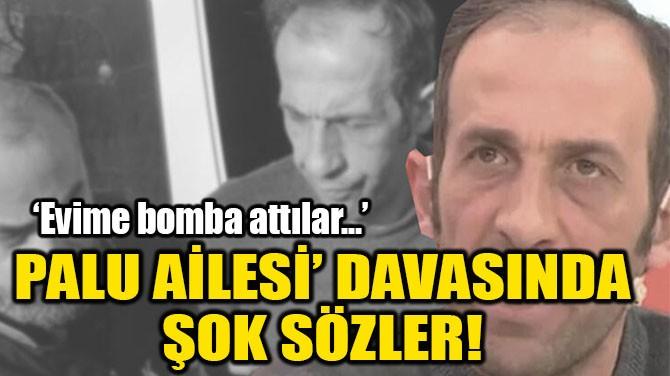 PALU AİLESİ' DAVASINDA ŞOK SÖZLER!