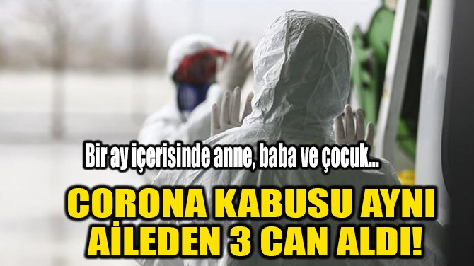 CORONA KABUSU AYNI  AİLEDEN 3 CAN ALDI!