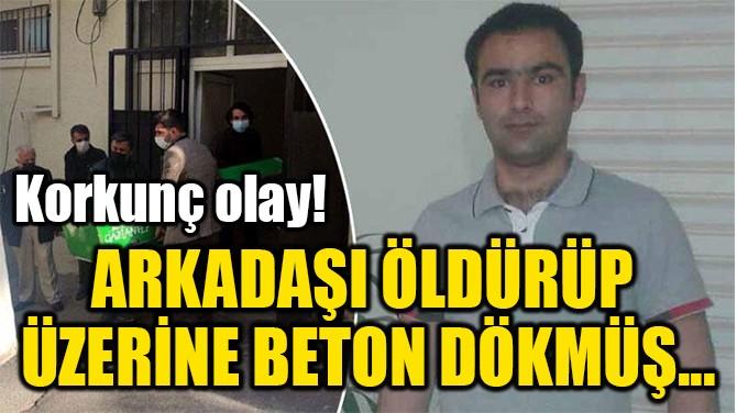 ARKADAŞI ÖLDÜRÜP  ÜZERİNE BETON DÖKMÜŞ...