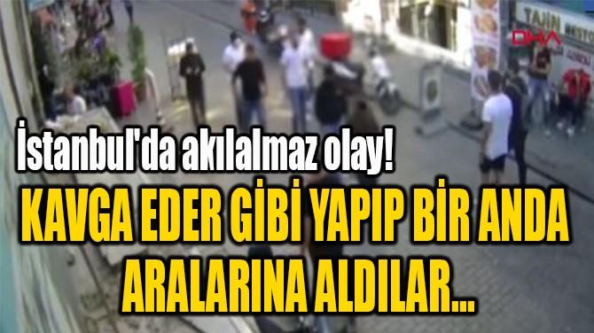 KAVGA EDER GİBİ YAPIP BİR ANDA  ARALARINA ALDILAR...