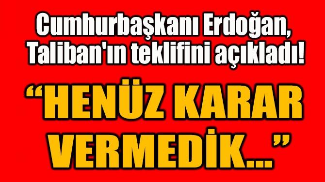 """""""HENÜZ KARAR VERMEDİK..."""""""