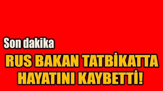RUS BAKAN TATBİKATTA HAYATINI KAYBETTİ!