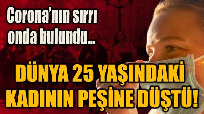 DÜNYA 25 YAŞINDAKİ  KADININ PEŞİNE DÜŞTÜ!