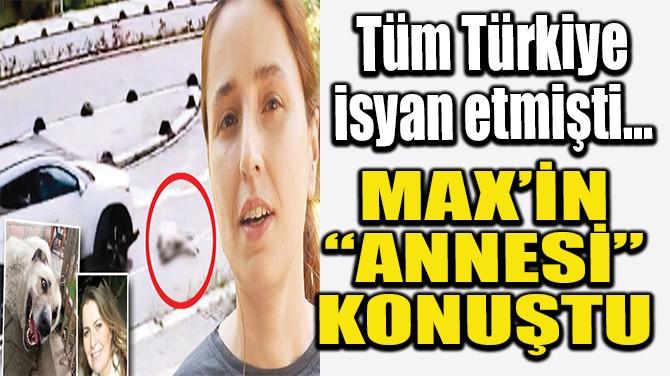 """MAX'İN """"ANNESİ"""" KONUŞTU"""