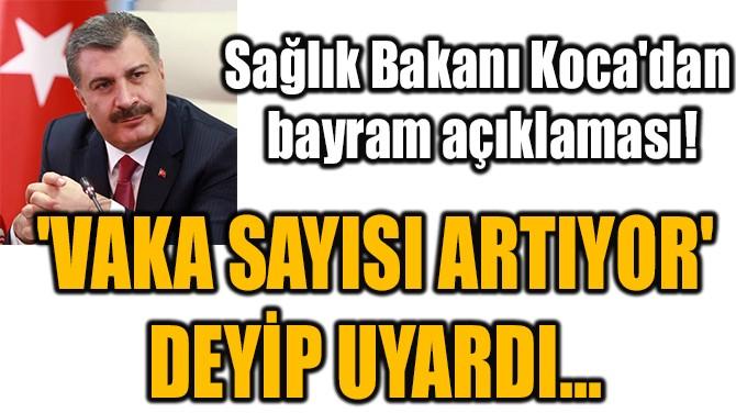 'VAKA SAYISI ARTIYOR'  DEYİP UYARDI...