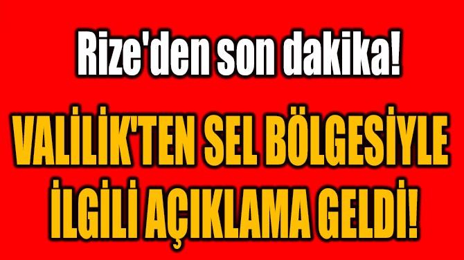 VALİLİK'TEN SEL BÖLGESİYLE  İLGİLİ AÇIKLAMA GELDİ!