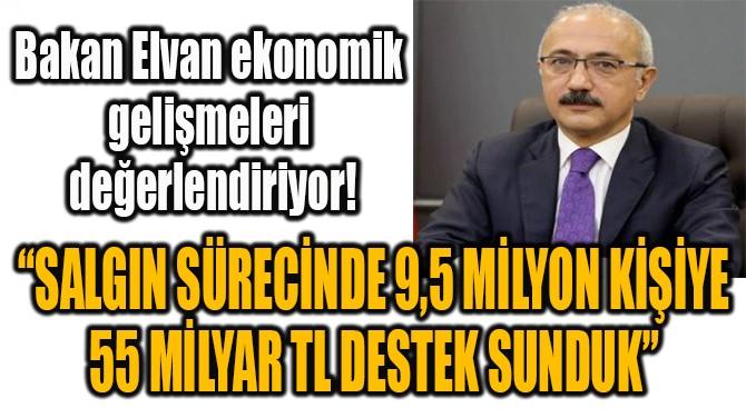 """""""9,5 MİLYON KİŞİYE 55 MİLYAR TL DESTEK SUNDUK"""""""