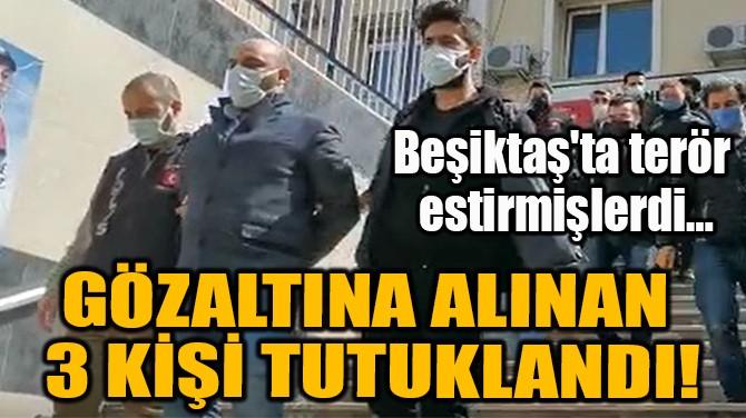 GÖZALTINA ALINAN  3 KİŞİ TUTUKLANDI!