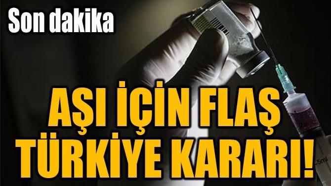 AŞI İÇİN FLAŞ TÜRKİYE KARARI!