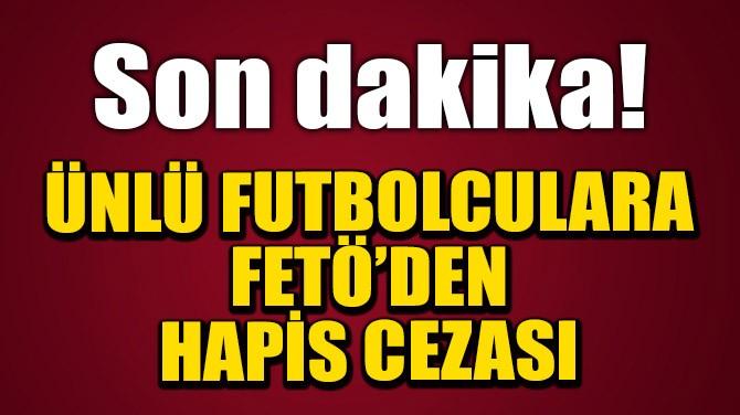 ÜNLÜ FUTBOLCULARA FETÖ'DEN HAPİS CEZASI
