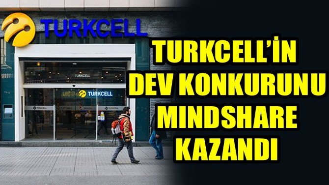 TURKCELL'İN DEV KONKURUNU MINDSHARE KAZANDI